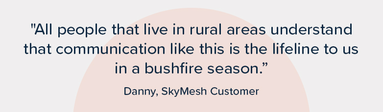 """""""All people that live in rural areas understand that communication like this is the lifeline to us in a bushfire season."""" – Danny, SkyMesh customer"""