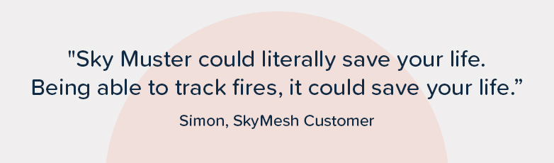 """""""Sky Muster could literally save your life. Being able to track fires, it could save your life."""" – Simon, SkyMesh customer"""