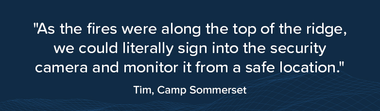 """""""As the fires were along the top of the ridge, we could literally sign into the security camera and monitor it from a safe location."""" Tim, Camp Sommerset"""