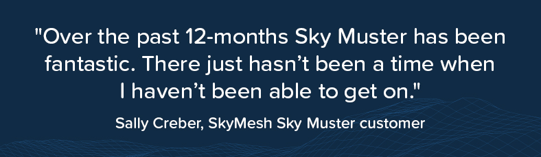 """Customer quote: Sally Creber says """"Over the past 12-montjs, Sky Muster has been fantastic. There just hasn't been a time when I haven't been able to get on."""""""
