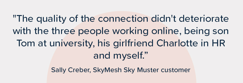 """Customer quote. Sally Creber says """"The quality of the connection didn't deteriorate with the three people working online, being son Tom at university, his girlfriend Charlotte in HR and myself"""